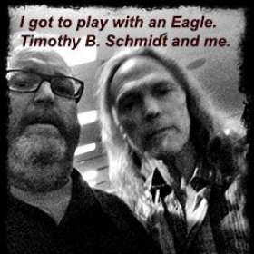 "Timothy B. Schmidt of the Eagles. Our band played his 50th high school reunion.  I got to sit in and play on ""I Can't Tell You Why."""