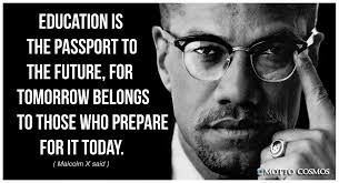 """Education is the passport to the future, for tomorrow belongs to those who prepare for TODAY""